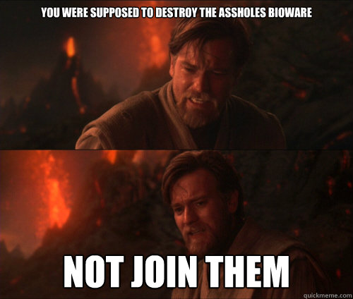 You were supposed to destroy the assholes BioWare not join them