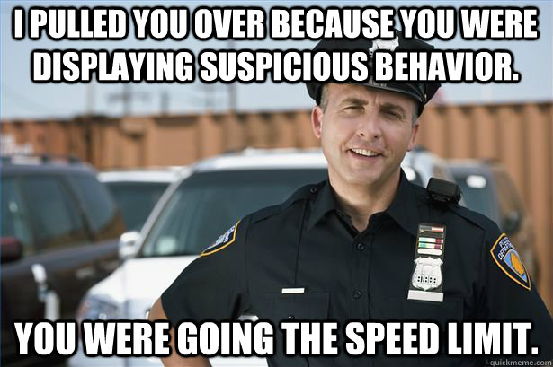 I pulled You over because you were displaying suspicious behavior. you were going the speed limit.  Scumbag Police Officer
