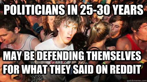 Politicians in 25-30 years may be defending themselves for what they said on reddit - Politicians in 25-30 years may be defending themselves for what they said on reddit  Sudden Clarity Clarence