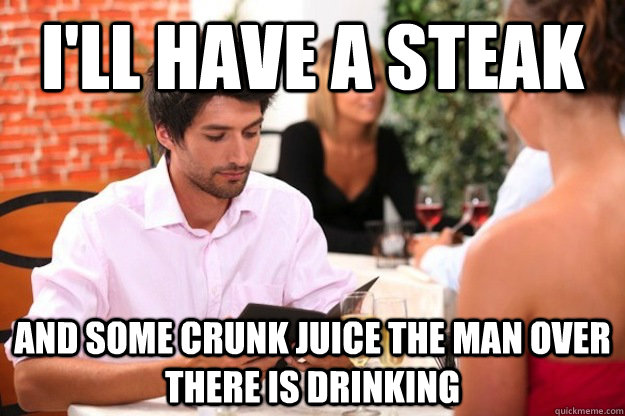I'll have a steak and some crunk juice the man over there is drinking - I'll have a steak and some crunk juice the man over there is drinking  Misc
