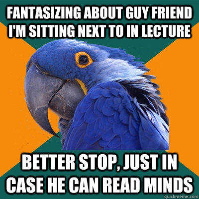 Fantasizing about guy friend I'm sitting next to in lecture Better stop, just in case he can read minds  Paranoid Parrot