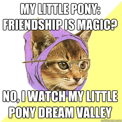 My little pony: friendship is magic? No, I watch my little pony dream valley - My little pony: friendship is magic? No, I watch my little pony dream valley  Hipster Kitty