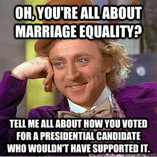 Oh, you're all about Marriage Equality? Tell me all about how you voted for a presidential candidate who wouldn't have supported it. - Oh, you're all about Marriage Equality? Tell me all about how you voted for a presidential candidate who wouldn't have supported it.  Condescending Wonka