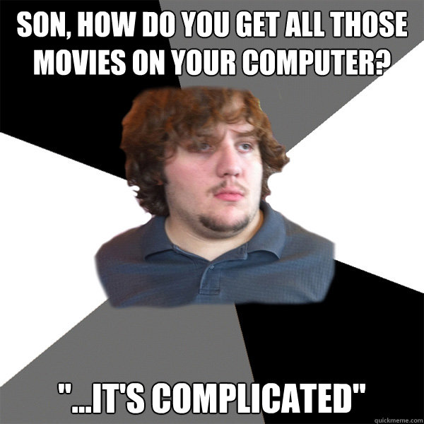 Son, how do you get all those movies on your computer?