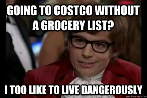 Going to costco without a grocery list? i too like to live dangerously - Going to costco without a grocery list? i too like to live dangerously  Dangerously - Austin Powers