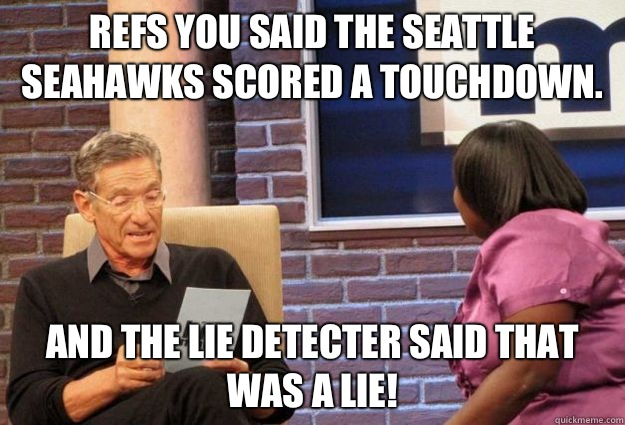 Refs you said the Seattle Seahawks scored a touchdown. And the lie detecter said that was a lie!  Maury Meme
