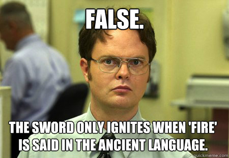 FALSE. The sword only ignites when 'fire' is said in the ancient language. - FALSE. The sword only ignites when 'fire' is said in the ancient language.  Dwight