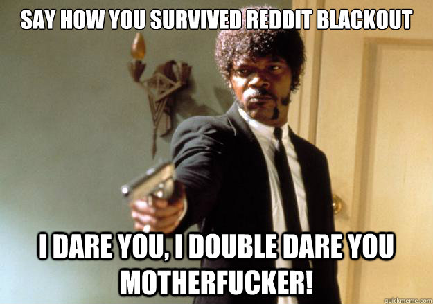 say how you survived reddit blackout i dare you, i double dare you motherfucker! - say how you survived reddit blackout i dare you, i double dare you motherfucker!  Samuel L Jackson