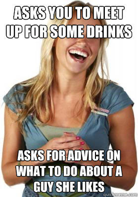 Asks you to meet up for some drinks Asks for advice on what to do about a guy she likes  Friend Zone Fiona