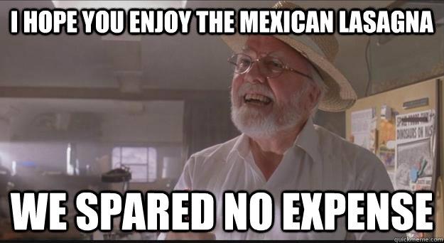 I hope you enjoy the Mexican lasagna We spared no expense