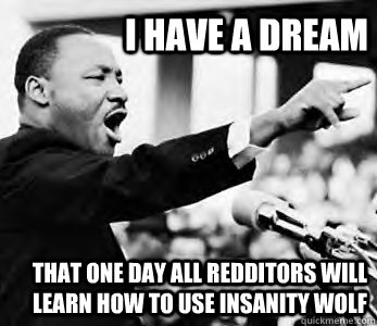 I have a dream That one day all redditors will learn how to use insanity wolf