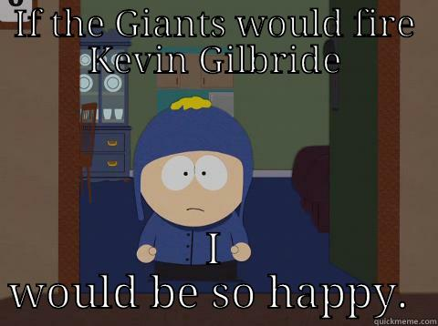 Do it already Giants - IF THE GIANTS WOULD FIRE KEVIN GILBRIDE I WOULD BE SO HAPPY.  Craig would be so happy