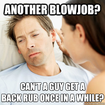 Another blowjob? Can't a guy get a  back rub once in a while?