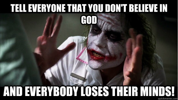 Tell everyone that you don't believe in God AND EVERYBODY LOSES THeir minds! - Tell everyone that you don't believe in God AND EVERYBODY LOSES THeir minds!  Joker Mind Loss