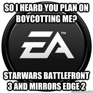 So I heard you plan on boycotting me? Starwars Battlefront 3 and mirrors edge 2 - So I heard you plan on boycotting me? Starwars Battlefront 3 and mirrors edge 2  Scumbag EA