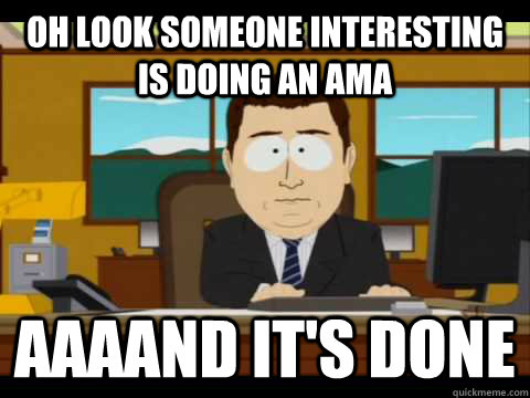 Oh look someone interesting is doing an AMA Aaaand it's done - Oh look someone interesting is doing an AMA Aaaand it's done  Misc