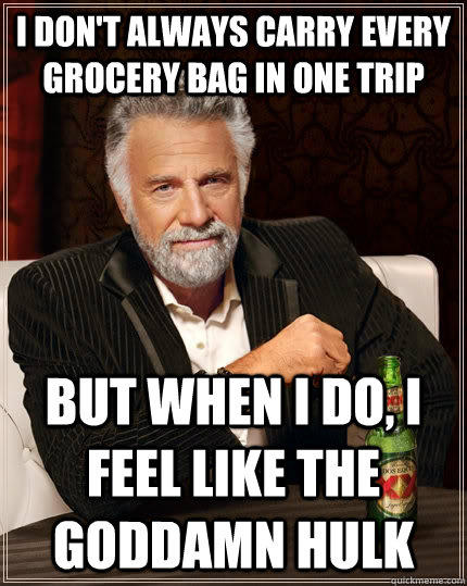 I don't always carry every grocery bag in one trip But when i do, i feel like the goddamn hulk - I don't always carry every grocery bag in one trip But when i do, i feel like the goddamn hulk  The Most Interesting Man In The World