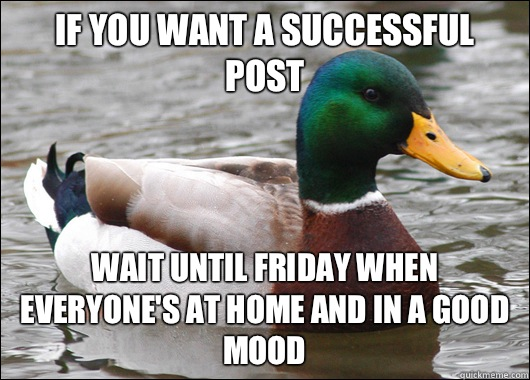 If you want a successful post Wait until Friday when everyone's at home and in a good mood - If you want a successful post Wait until Friday when everyone's at home and in a good mood  Actual Advice Mallard