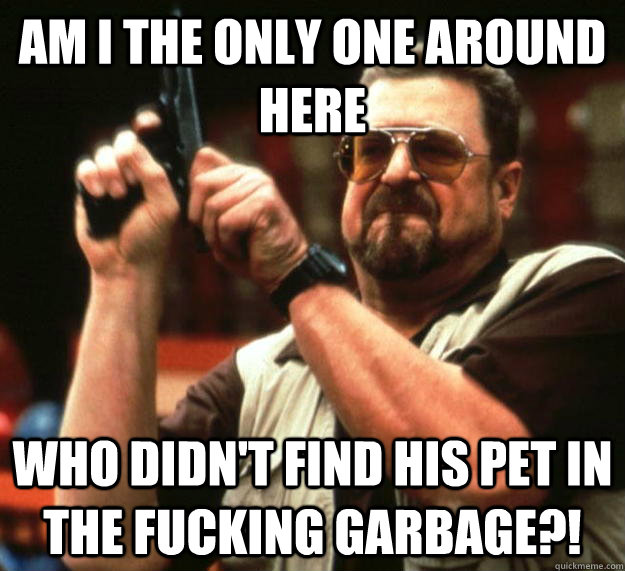 am I the only one around here who didn't find his pet in the fucking garbage?! - am I the only one around here who didn't find his pet in the fucking garbage?!  Angry Walter