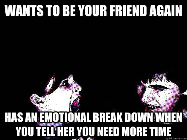 Wants to be your friend again has an emotional break down when you tell her you need more time  Crazy Ex-Girlfriend