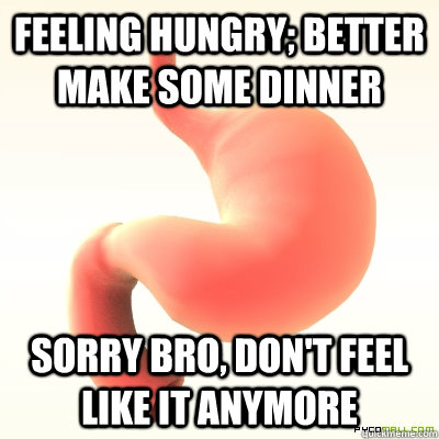feeling hungry; better make some dinner sorry bro, don't feel like it anymore