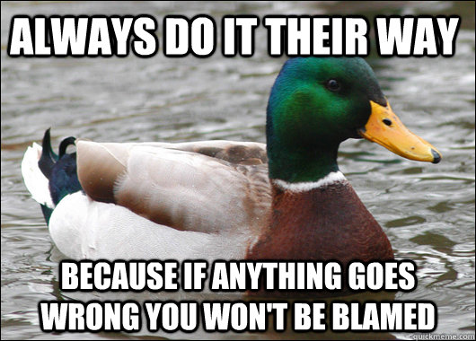 always Do it their way because If anything goes wrong you won't be blamed - always Do it their way because If anything goes wrong you won't be blamed  Actual Advice Mallard