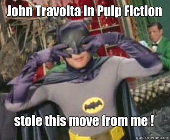 John Travolta in Pulp Fiction stole this move from me !  happy birthday from batman