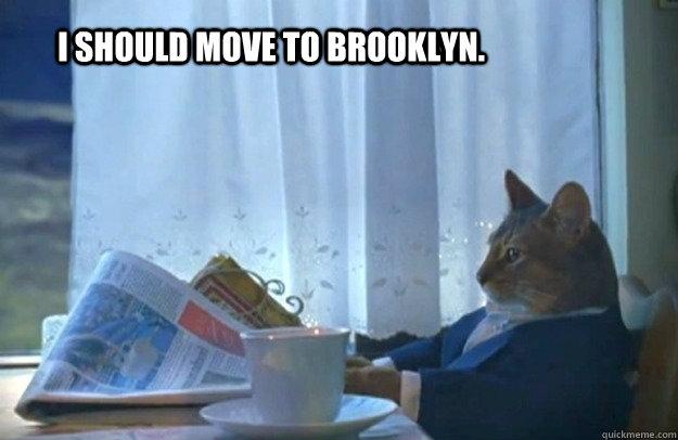 I should move to brooklyn. - I should move to brooklyn.  Sophisticated Cat