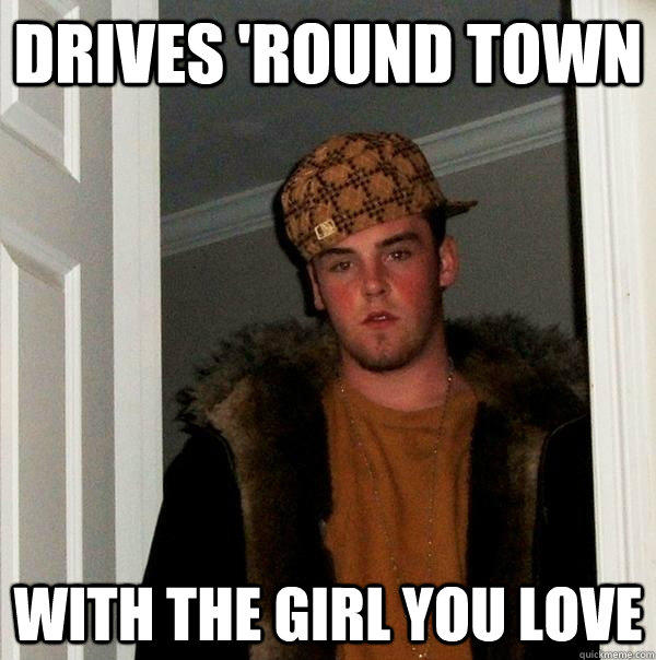 Drives 'round town with the girl you love - Drives 'round town with the girl you love  Scumbag Steve