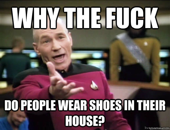 why the fuck do people wear shoes in their house? - why the fuck do people wear shoes in their house?  Annoyed Picard HD