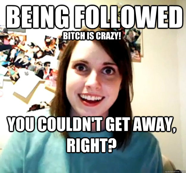 Being followed You couldn't get away, right? Bitch is crazy! - Being followed You couldn't get away, right? Bitch is crazy!  Overly Attached Girlfriend