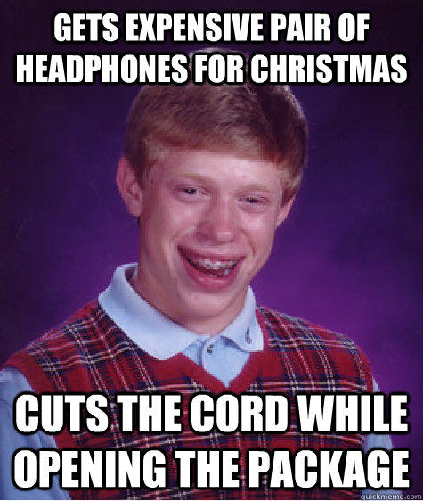 gets expensive pair of headphones for Christmas  Cuts the cord while opening the package  - gets expensive pair of headphones for Christmas  Cuts the cord while opening the package   Bad Luck Brian