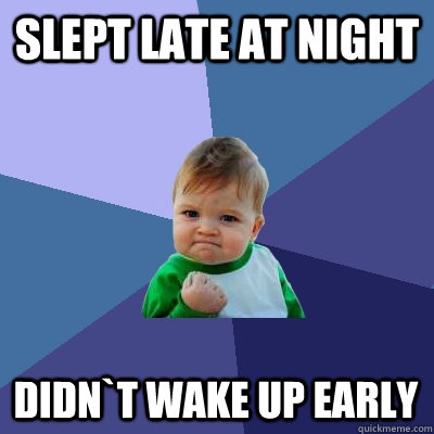 slept late at night didn`t wake up early - slept late at night didn`t wake up early  Success Kid
