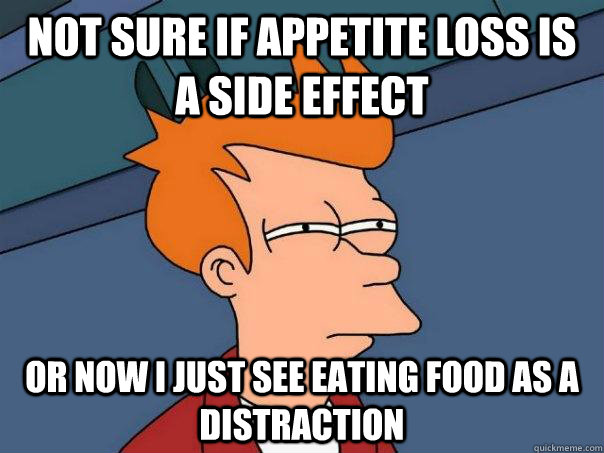 not sure if appetite loss is a side effect or now i just see eating food as a distraction - not sure if appetite loss is a side effect or now i just see eating food as a distraction  Futurama Fry