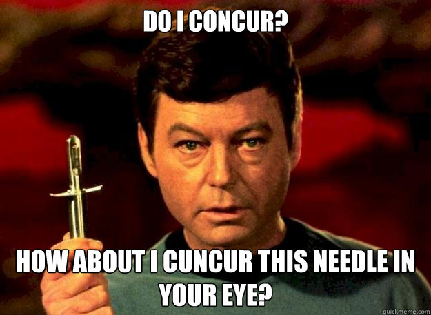 do i concur? how about i cuncur this needle in your eye? - do i concur? how about i cuncur this needle in your eye?  Dr Mc coy
