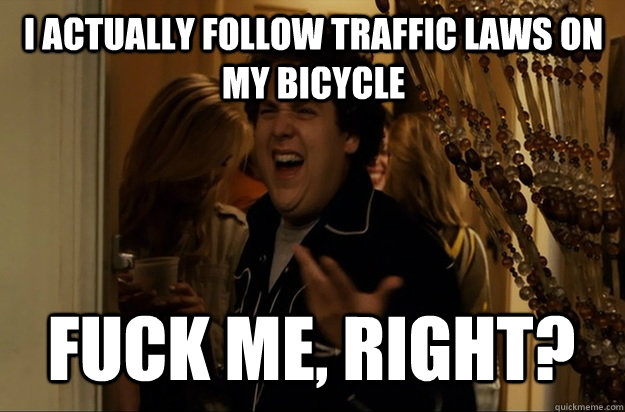 I actually follow traffic laws on my bicycle fuck me, right? - I actually follow traffic laws on my bicycle fuck me, right?  Fuck Me, Right