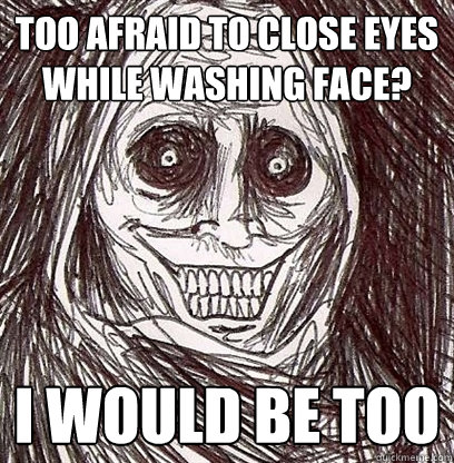Too afraid to close eyes while washing face?  i would be too