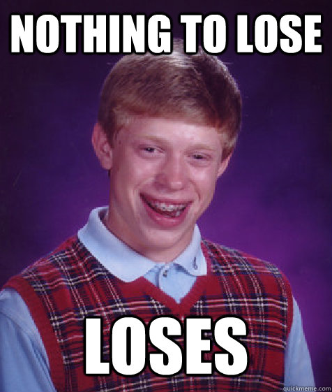 Nothing to lose Loses - Nothing to lose Loses  Bad Luck Brian