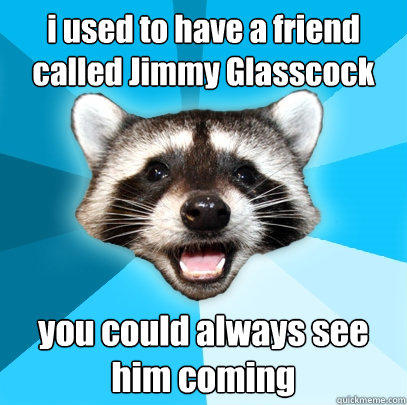i used to have a friend called Jimmy Glasscock you could always see him coming - i used to have a friend called Jimmy Glasscock you could always see him coming  Lame Pun Coon