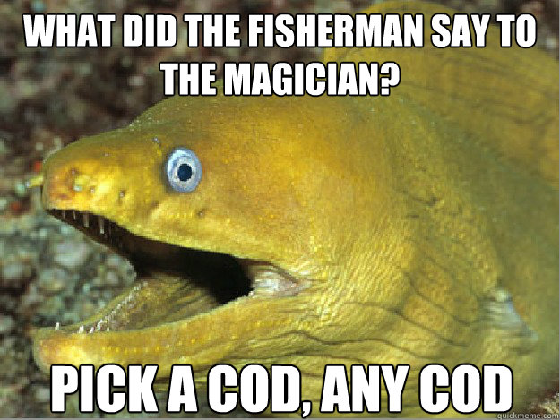 What did the fisherman say to the magician? Pick a cod, any cod