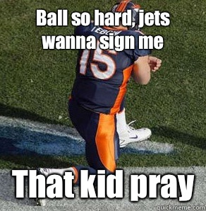 Ball so hard, jets wanna sign me That kid pray