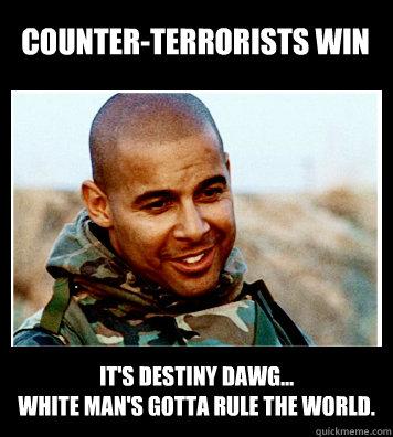 Counter-terrorists win It's destiny dawg... White man's gotta rule the world. - Counter-terrorists win It's destiny dawg... White man's gotta rule the world.  Disillusioned Repoman Espera