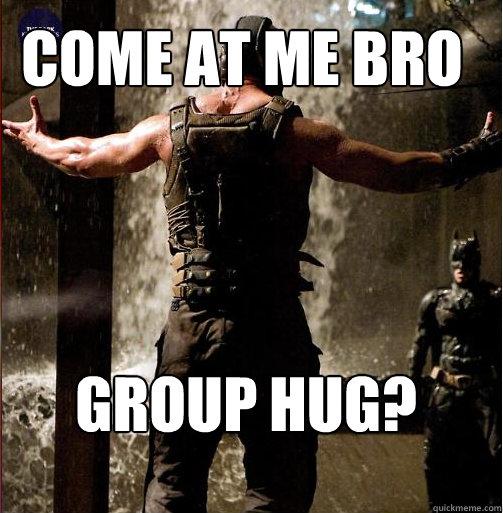 Group Hug? Come at Me Bro