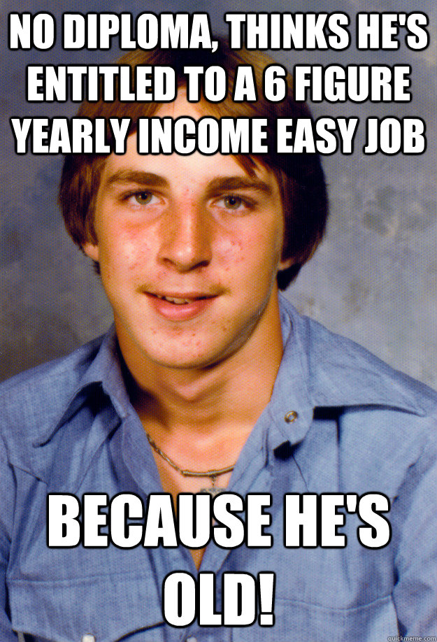 No diploma, thinks he's entitled to a 6 figure yearly income easy job Because he's old! - No diploma, thinks he's entitled to a 6 figure yearly income easy job Because he's old!  Old Economy Steven