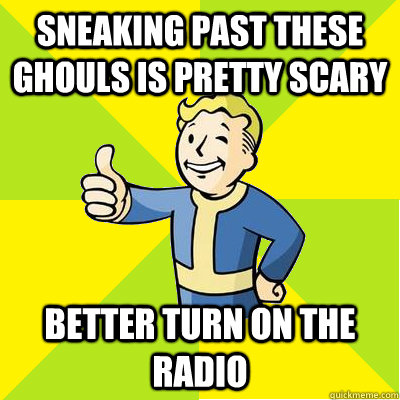 sneaking past these ghouls is pretty scary better turn on the radio