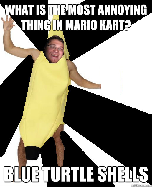 WHAT IS THE MOST ANNOYING THING IN MARIO KART? BLUE TURTLE SHELLS  Banana Puns