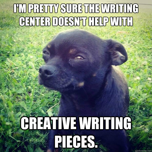 I'm pretty sure The writing Center Doesn't help with Creative Writing pieces. - I'm pretty sure The writing Center Doesn't help with Creative Writing pieces.  Skeptical Dog