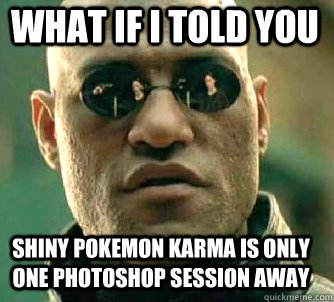 what if i told you shiny pokemon karma is only one photoshop session away - what if i told you shiny pokemon karma is only one photoshop session away  Matrix Morpheus