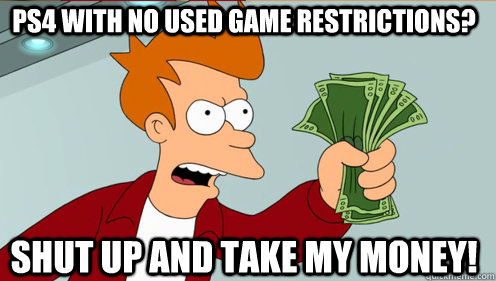 PS4 with no used game restrictions? Shut up and take my money! - PS4 with no used game restrictions? Shut up and take my money!  Fry shut up and take my money credit card