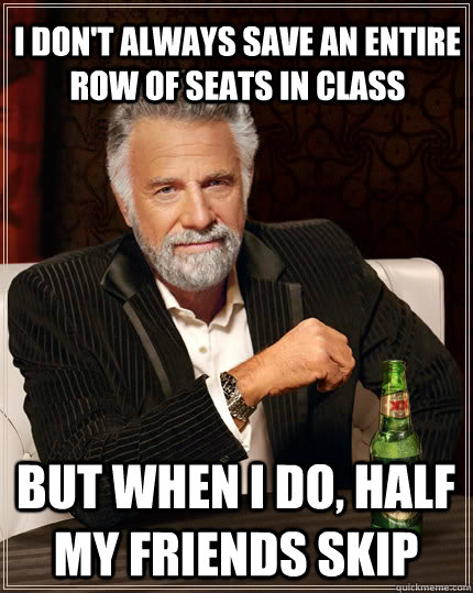 I don't always save an entire row of seats in class but when I do, half my friends skip  The Most Interesting Man In The World